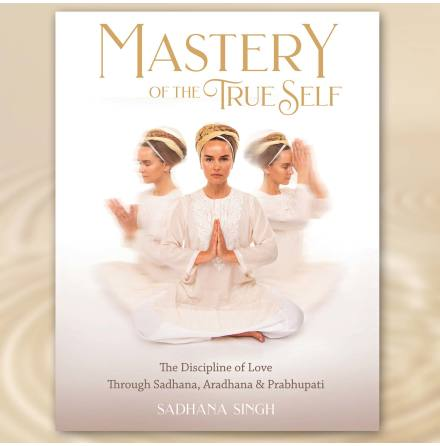 Mastery of the True Self - Sadhana Singh The Discipline of Love through Sadhana, Aradhana & Prabhupati